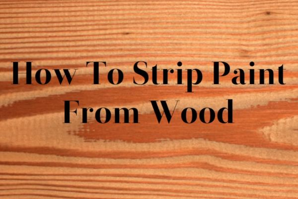 How To Strip Paint From Wood